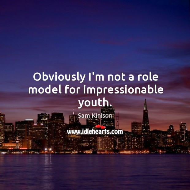 Obviously I'm not a role model for impressionable youth. Sam Kinison Picture Quote