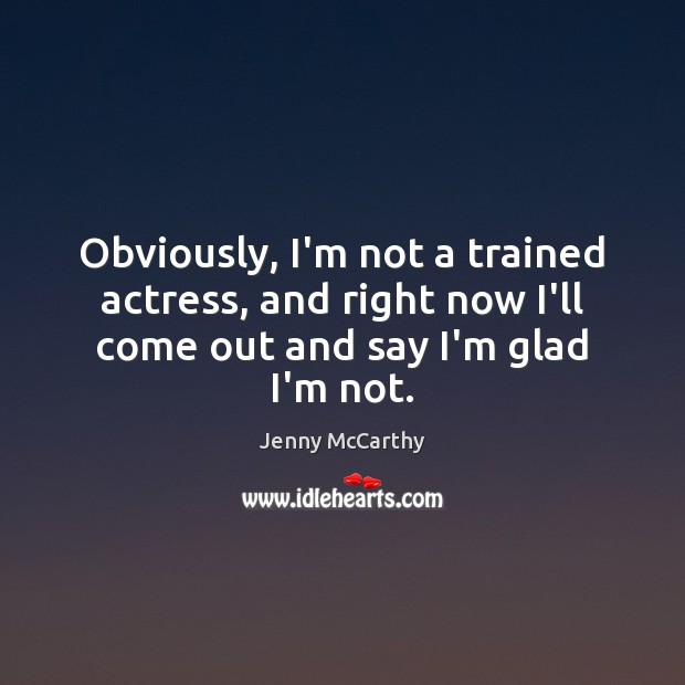 Obviously, I'm not a trained actress, and right now I'll come out Jenny McCarthy Picture Quote
