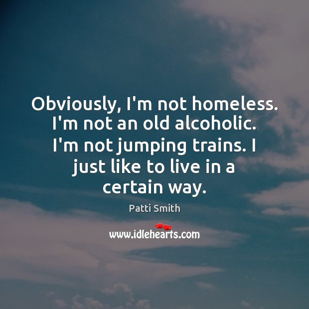 Obviously, I'm not homeless. I'm not an old alcoholic. I'm not jumping Patti Smith Picture Quote