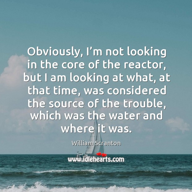 Obviously, I'm not looking in the core of the reactor, but I am looking at what, at that time Image