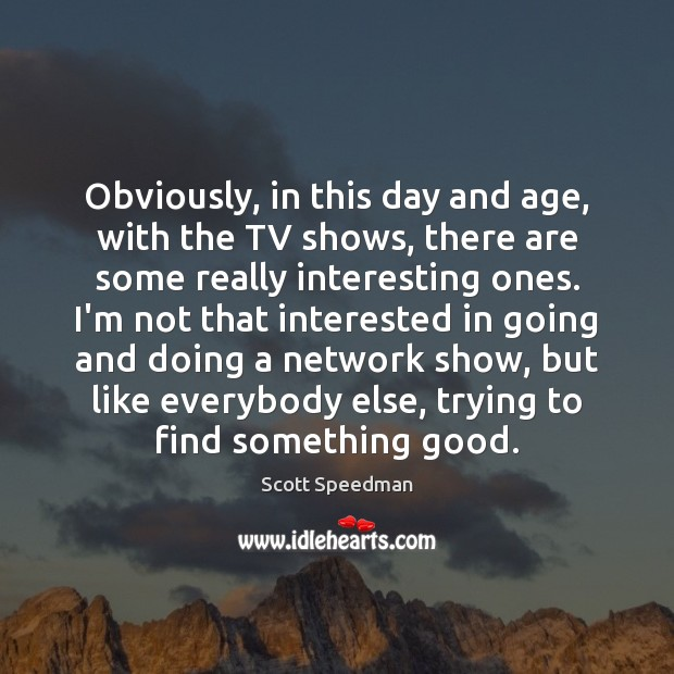 Obviously, in this day and age, with the TV shows, there are Scott Speedman Picture Quote