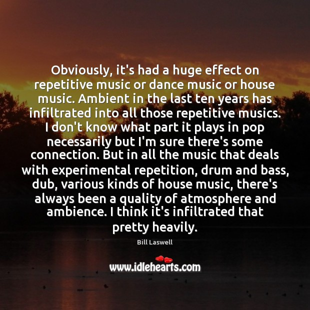 Obviously, it's had a huge effect on repetitive music or dance music Image