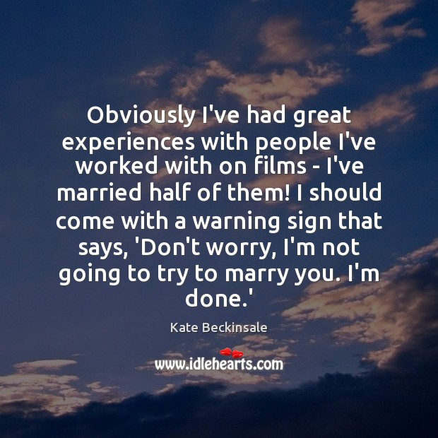 Obviously I've had great experiences with people I've worked with on films Kate Beckinsale Picture Quote