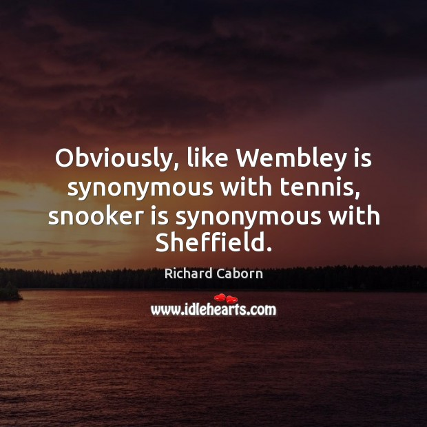 Obviously, like Wembley is synonymous with tennis, snooker is synonymous with Sheffield. Image