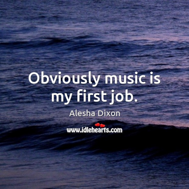 Image, Obviously music is my first job.