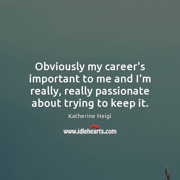 Obviously my career's important to me and I'm really, really passionate about Katherine Heigl Picture Quote