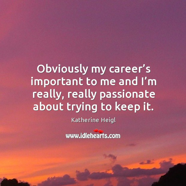 Obviously my career's important to me and I'm really, really passionate about trying to keep it. Image