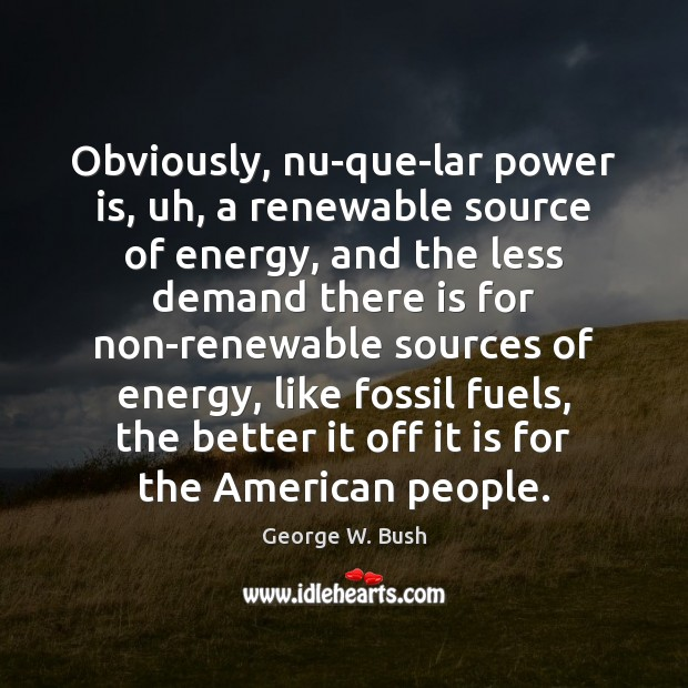 Image, Obviously, nu-que-lar power is, uh, a renewable source of energy, and the