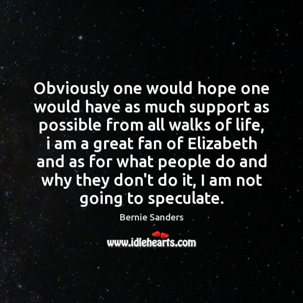 Obviously one would hope one would have as much support as possible Bernie Sanders Picture Quote