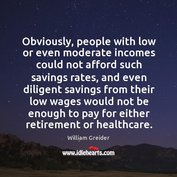 Obviously, people with low or even moderate incomes could not afford such savings rates William Greider Picture Quote