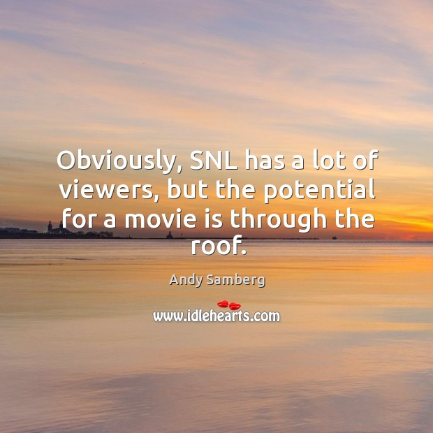 Obviously, snl has a lot of viewers, but the potential for a movie is through the roof. Andy Samberg Picture Quote