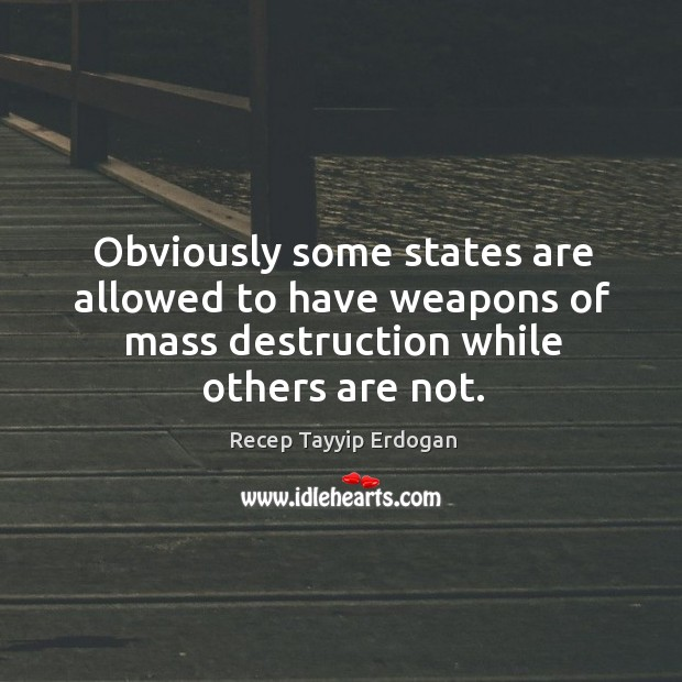 Obviously some states are allowed to have weapons of mass destruction while Recep Tayyip Erdogan Picture Quote