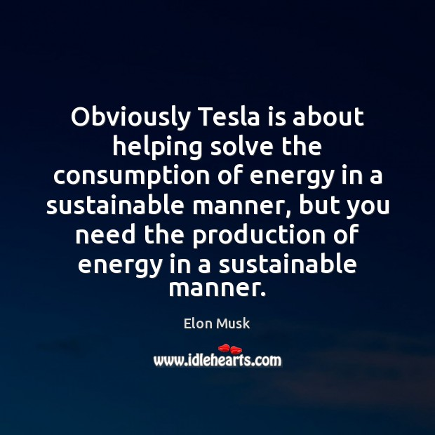 Obviously Tesla is about helping solve the consumption of energy in a Elon Musk Picture Quote