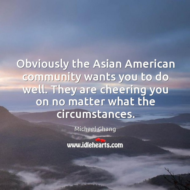 Obviously the asian american community wants you to do well. Image