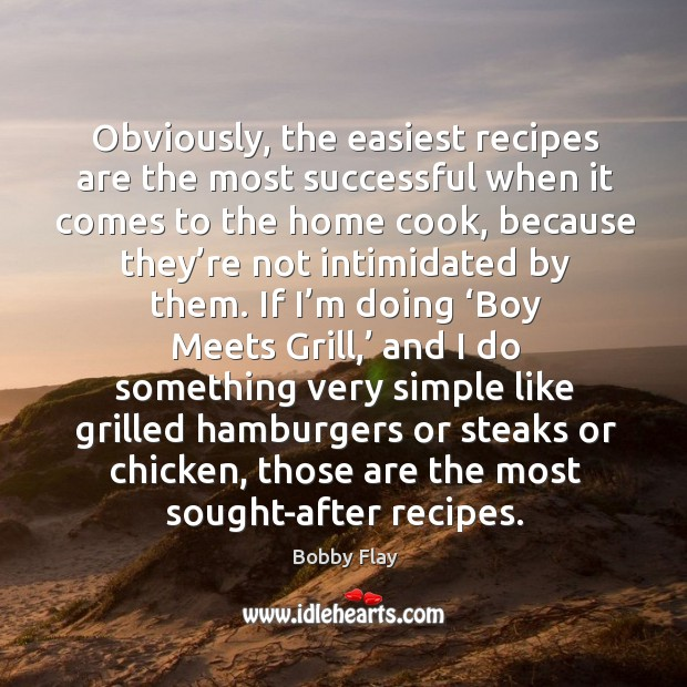 Obviously, the easiest recipes are the most successful when it comes to the home cook Bobby Flay Picture Quote