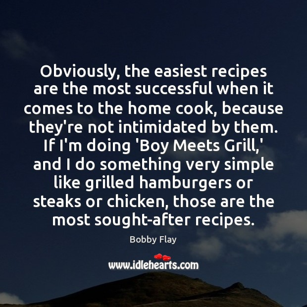 Obviously, the easiest recipes are the most successful when it comes to Bobby Flay Picture Quote