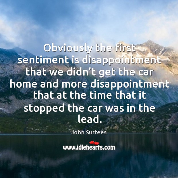 Obviously the first sentiment is disappointment that we didn't get the car home and more Image