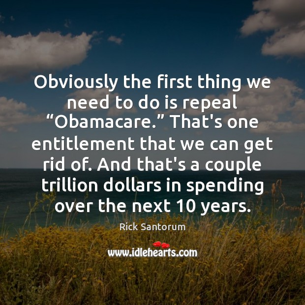 """Obviously the first thing we need to do is repeal """"Obamacare."""" That's Rick Santorum Picture Quote"""
