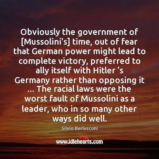 Obviously the government of [Mussolini's] time, out of fear that German power Silvio Berlusconi Picture Quote