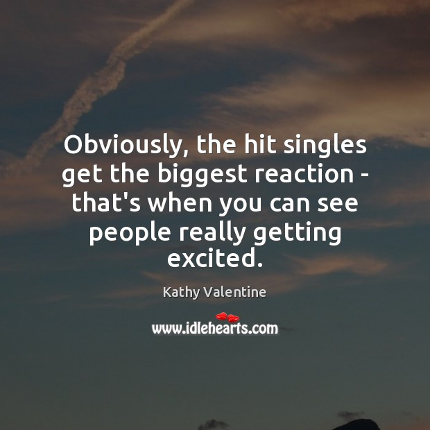 Obviously, the hit singles get the biggest reaction – that's when you Kathy Valentine Picture Quote