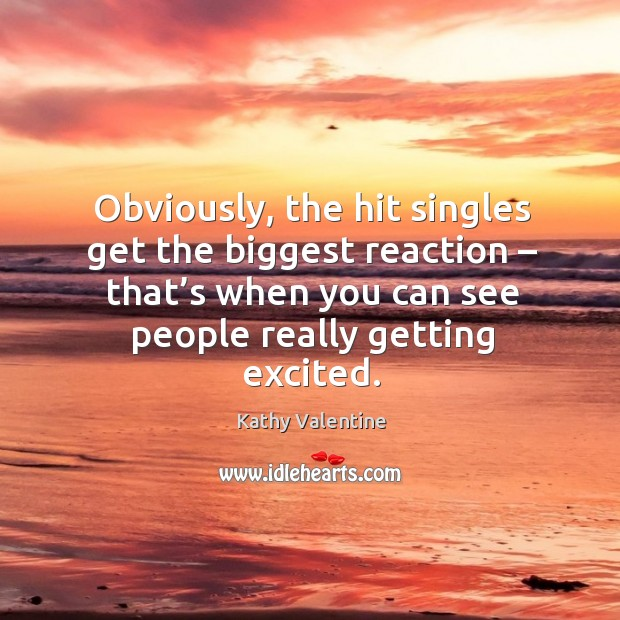 Obviously, the hit singles get the biggest reaction – that's when you can see people really getting excited. Kathy Valentine Picture Quote
