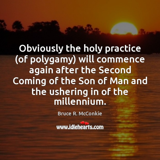 Obviously the holy practice (of polygamy) will commence again after the Second Image