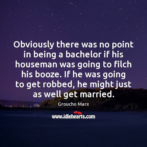 Obviously there was no point in being a bachelor if his houseman Groucho Marx Picture Quote