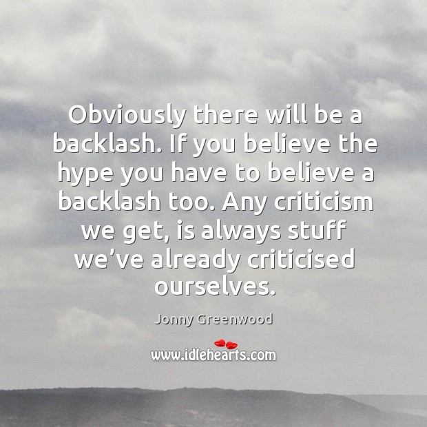 Obviously there will be a backlash. If you believe the hype you have to believe Jonny Greenwood Picture Quote