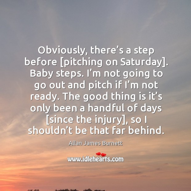 Obviously, there's a step before [pitching on saturday]. Baby steps. Image