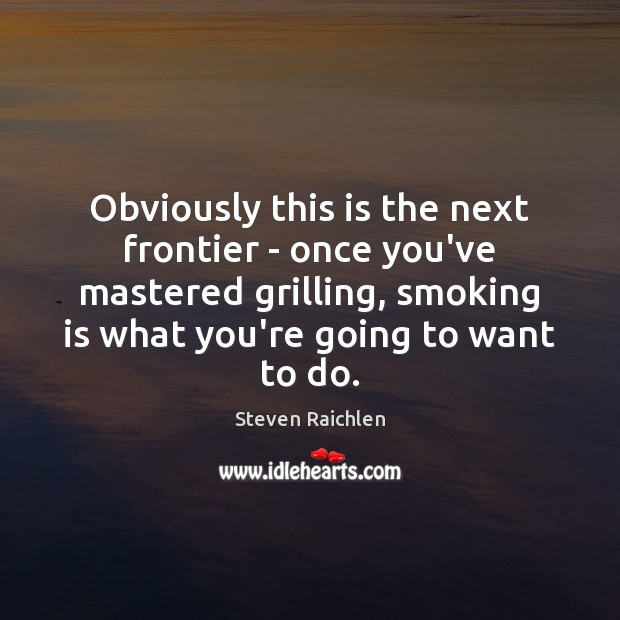 Obviously this is the next frontier – once you've mastered grilling, smoking Steven Raichlen Picture Quote