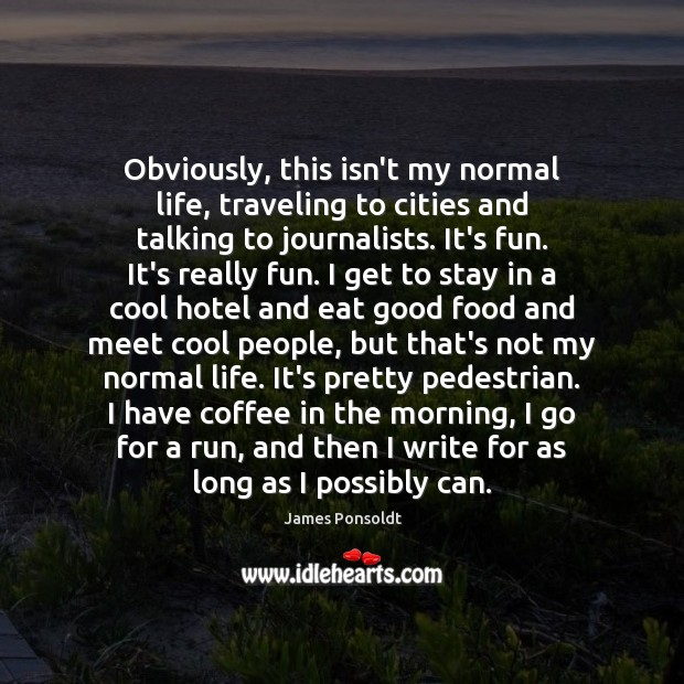 Obviously, this isn't my normal life, traveling to cities and talking to Image