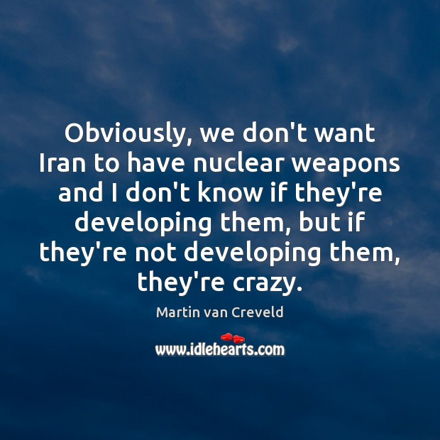 Obviously, we don't want Iran to have nuclear weapons and I don't Image