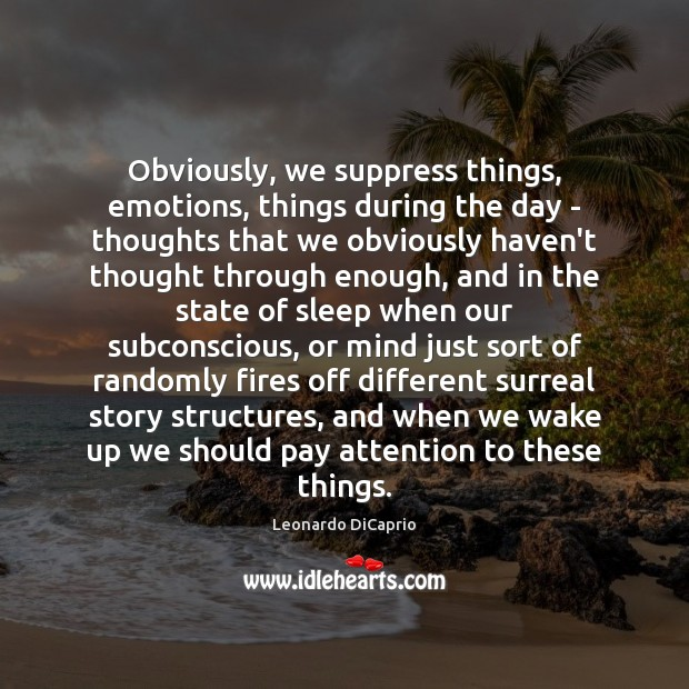 Obviously, we suppress things, emotions, things during the day – thoughts that Leonardo DiCaprio Picture Quote