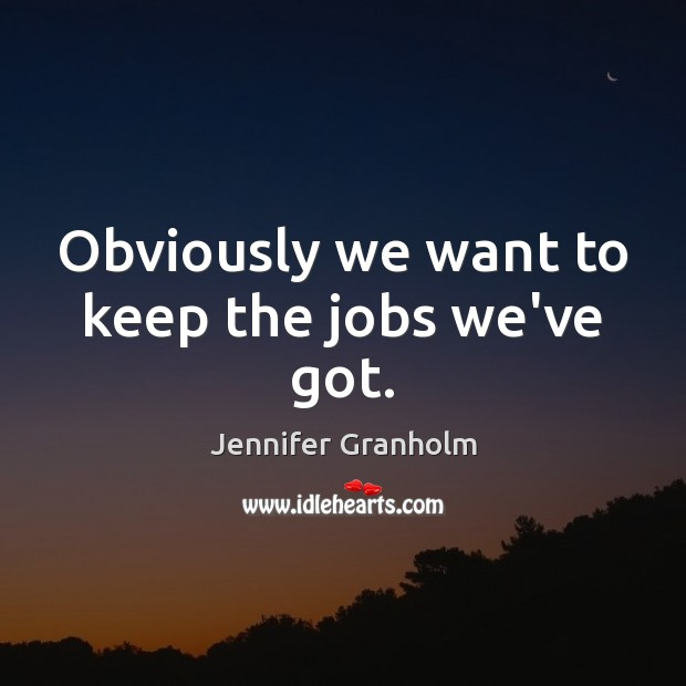 Obviously we want to keep the jobs we've got. Jennifer Granholm Picture Quote