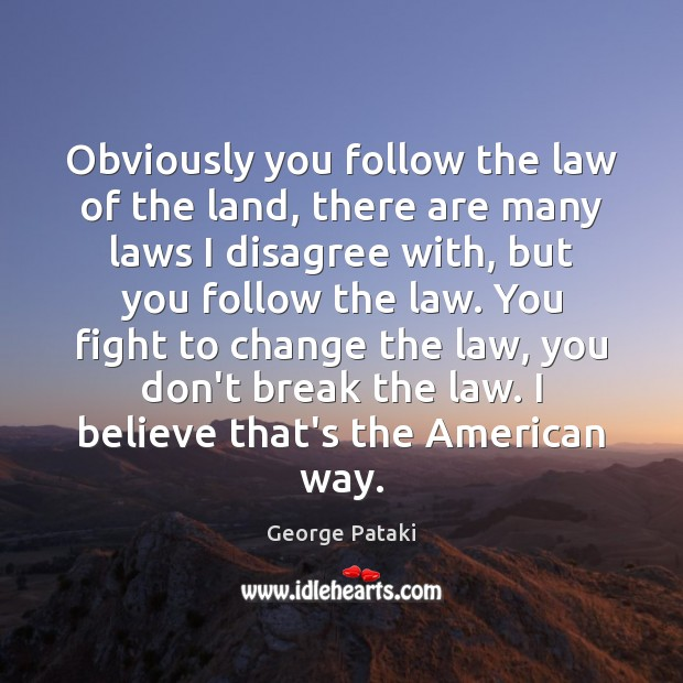 Obviously you follow the law of the land, there are many laws George Pataki Picture Quote