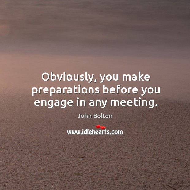 Obviously, you make preparations before you engage in any meeting. John Bolton Picture Quote