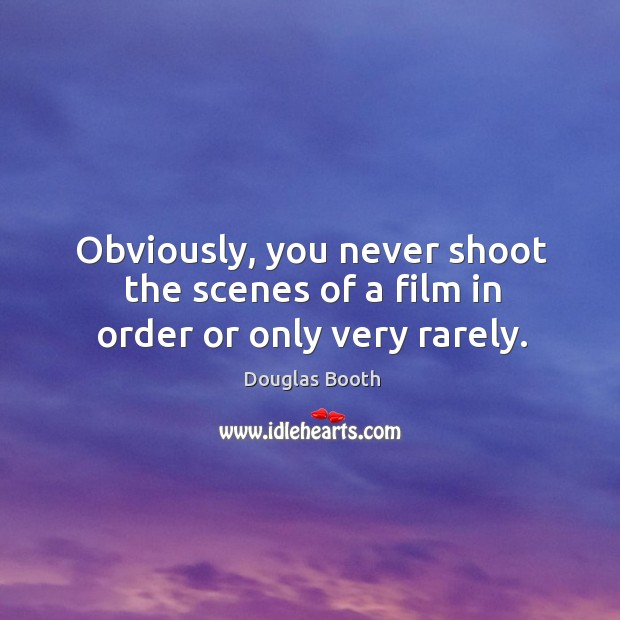Obviously, you never shoot the scenes of a film in order or only very rarely. Douglas Booth Picture Quote