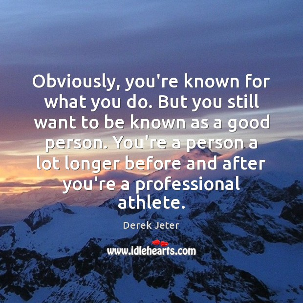 Obviously, you're known for what you do. But you still want to Derek Jeter Picture Quote