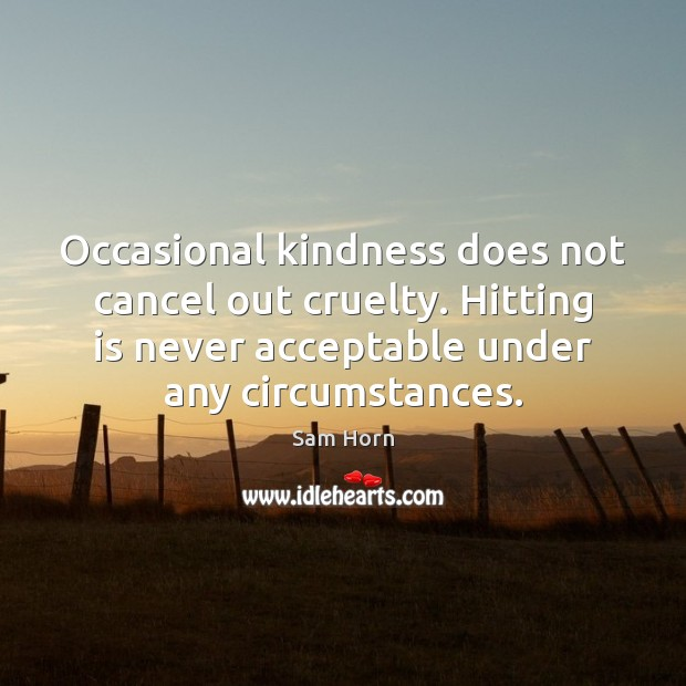 Occasional kindness does not cancel out cruelty. Hitting is never acceptable under Image