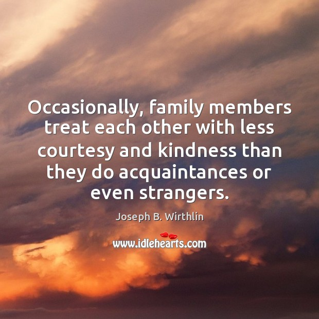 Image, Occasionally, family members treat each other with less courtesy and kindness than