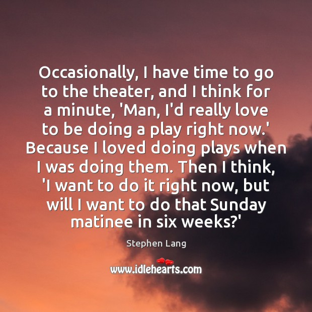 Stephen Lang Picture Quote image saying: Occasionally, I have time to go to the theater, and I think