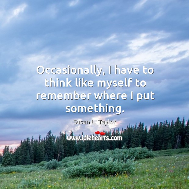 Occasionally, I have to think like myself to remember where I put something. Image
