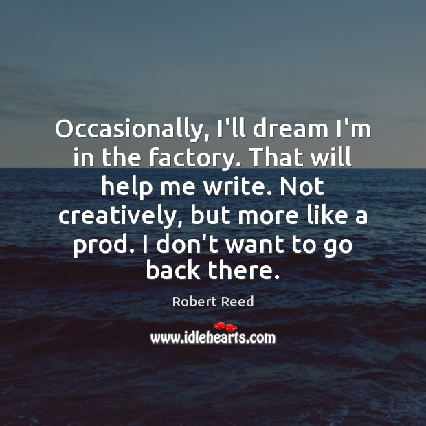 Occasionally, I'll dream I'm in the factory. That will help me write. Image