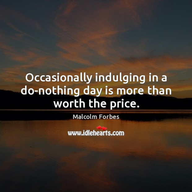 Occasionally indulging in a do-nothing day is more than worth the price. Image