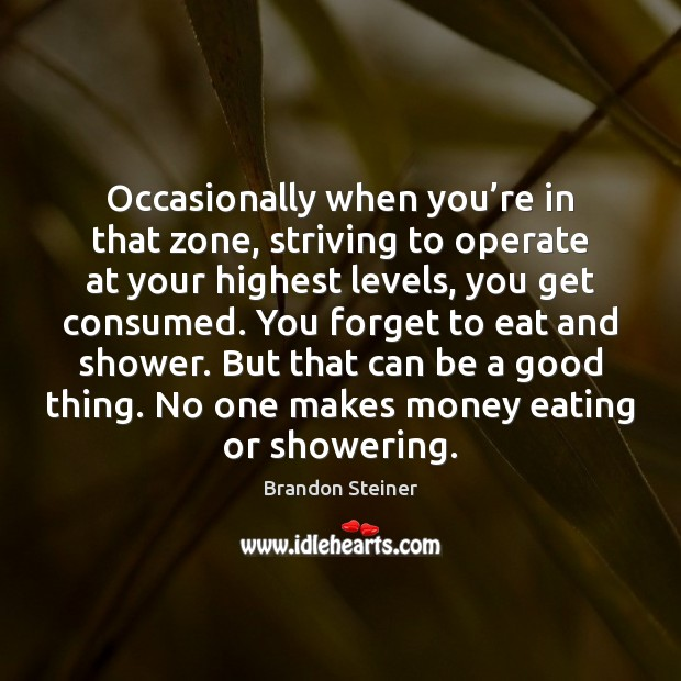 Image, Occasionally when you're in that zone, striving to operate at your