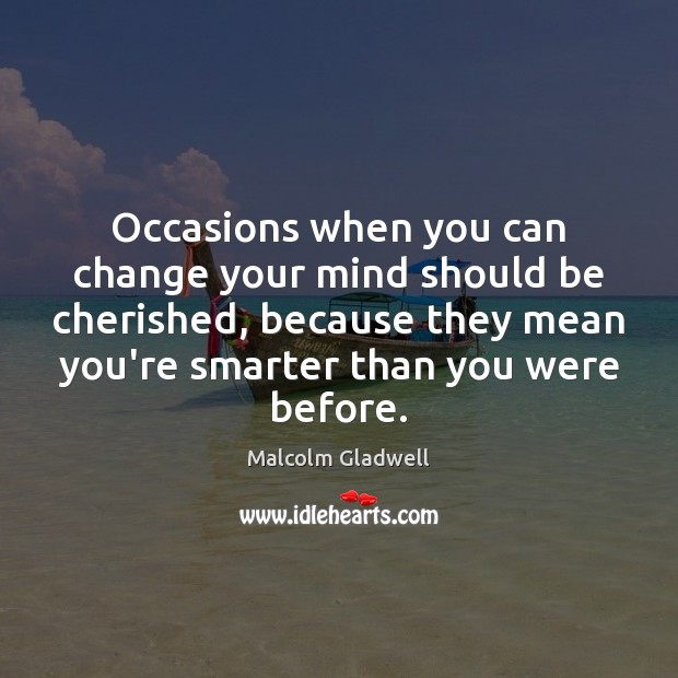 Occasions when you can change your mind should be cherished, because they Malcolm Gladwell Picture Quote