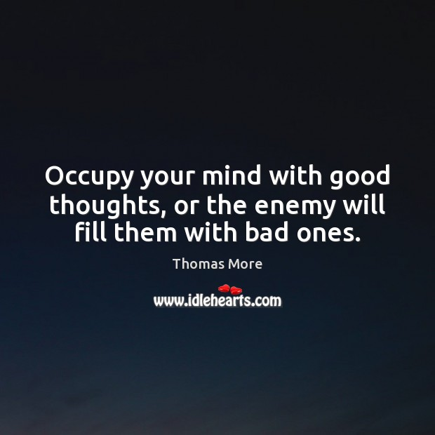 Occupy your mind with good thoughts, or the enemy will fill them with bad ones. Enemy Quotes Image