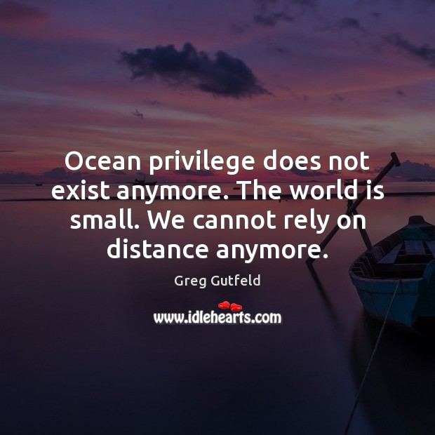 Ocean privilege does not exist anymore. The world is small. We cannot Greg Gutfeld Picture Quote