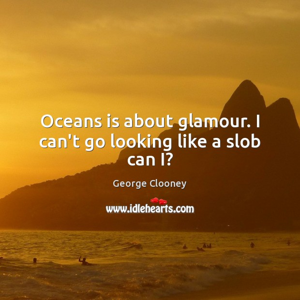 Oceans is about glamour. I can't go looking like a slob can I? George Clooney Picture Quote