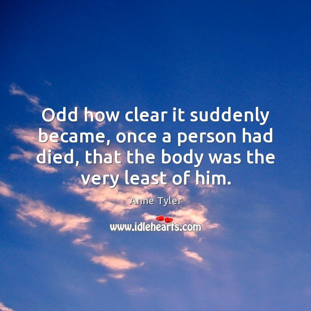 Image, Odd how clear it suddenly became, once a person had died, that